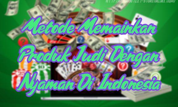Metode Memainkan Produk Judi Dengan Nyaman Di Indonesia