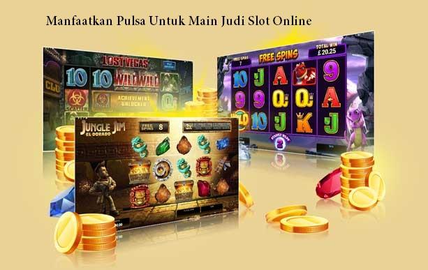 Manfaatkan Pulsa Untuk Main Judi Slot Online