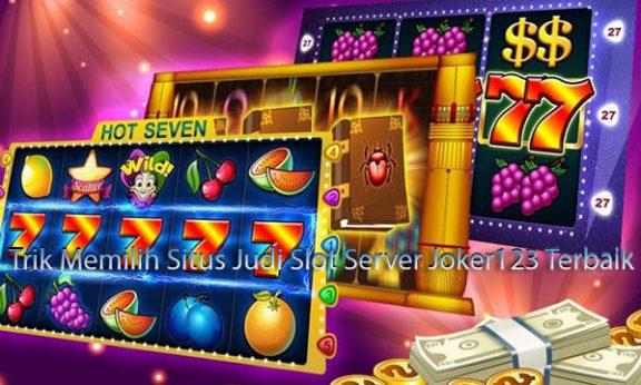Trik Memilih Situs Judi Slot Server Joker123 Terbaik