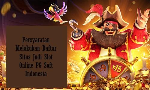 Persyaratan Melakukan Daftar Situs Judi Slot Online PG Soft Indonesia